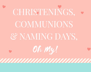 Christenings, Communions and Naming Days, Oh My!