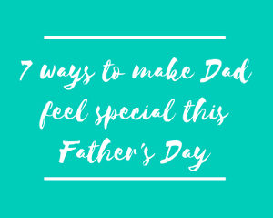 7 ways to make Dad feel special this Father's Day